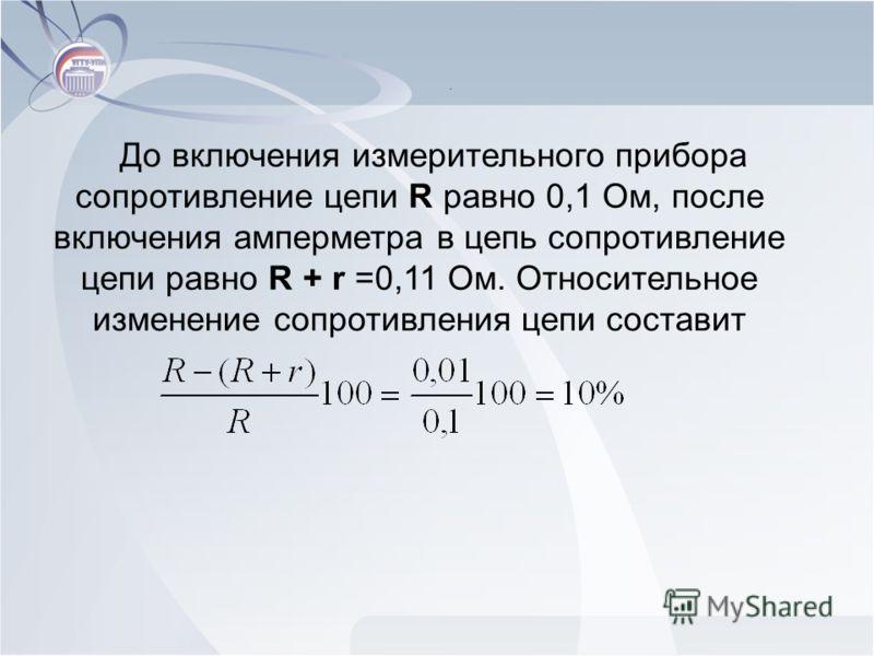 До включения измерительного прибора сопротивление цепи R равно 0,1 Ом, после включения амперметра в цепь сопротивление цепи равно R + r =0,11 Ом. Относительное изменение сопротивления цепи составит.