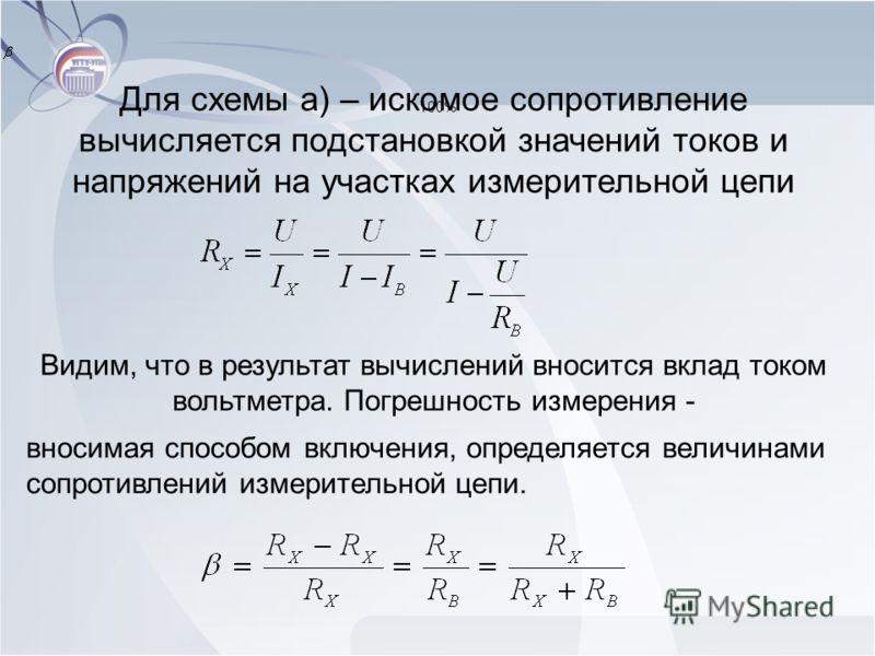 Для схемы а) – искомое сопротивление вычисляется подстановкой значений токов и напряжений на участках измерительной цепи Видим, что в результат вычислений вносится вклад током вольтметра. Погрешность измерения - вносимая способом включения, определяе