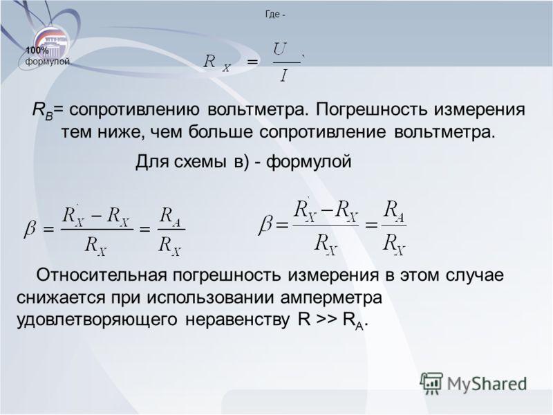 Где - R B = сопротивлению вольтметра. Погрешность измерения тем ниже, чем больше сопротивление вольтметра. Для схемы в) - формулой 100% формулой. Относительная погрешность измерения в этом случае снижается при использовании амперметра удовлетворяющег