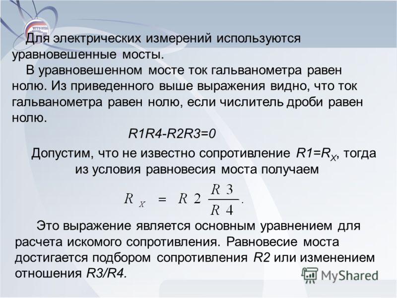 Для электрических измерений используются уравновешенные мосты. В уравновешенном мосте ток гальванометра равен нолю. Из приведенного выше выражения видно, что ток гальванометра равен нолю, если числитель дроби равен нолю. R1R4-R2R3=0 Допустим, что не