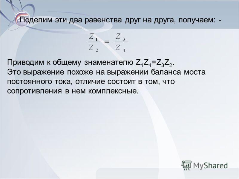 Поделим эти два равенства друг на друга, получаем: - Приводим к общему знаменателю Z 1 Z 4 =Z 3 Z 2. Это выражение похоже на выражении баланса моста постоянного тока, отличие состоит в том, что сопротивления в нем комплексные.
