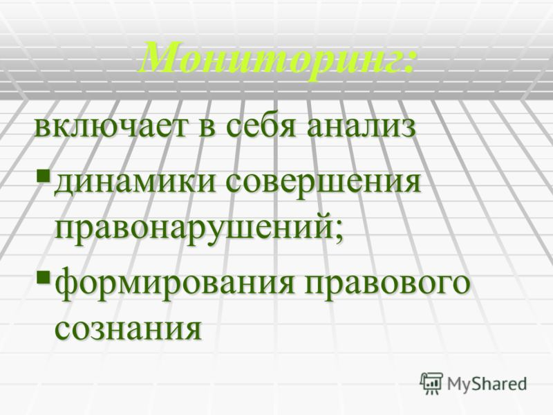 Мониторинг: включает в себя анализ динамики совершения правонарушений; динамики совершения правонарушений; формирования правового сознания формирования правового сознания