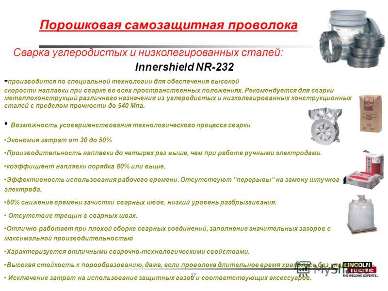 27 Сварка углеродистых и низколегированных сталей: Innershield NR-232 - производится по специальной технологии для обеспечения высокой скорости наплавки при сварке во всех пространственных положениях. Рекомендуется для сварки металлоконструкций разли