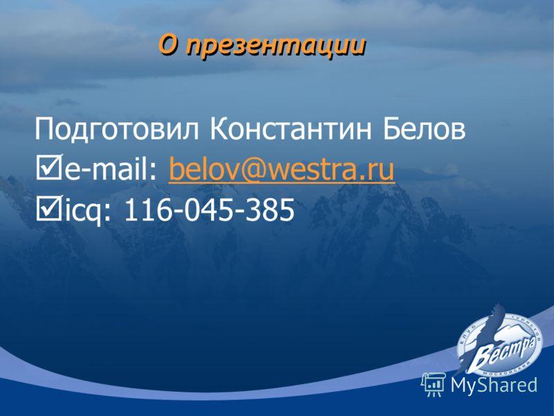 О презентации Подготовил Константин Белов e-mail: belov@westra.rubelov@westra.ru icq: 116-045-385