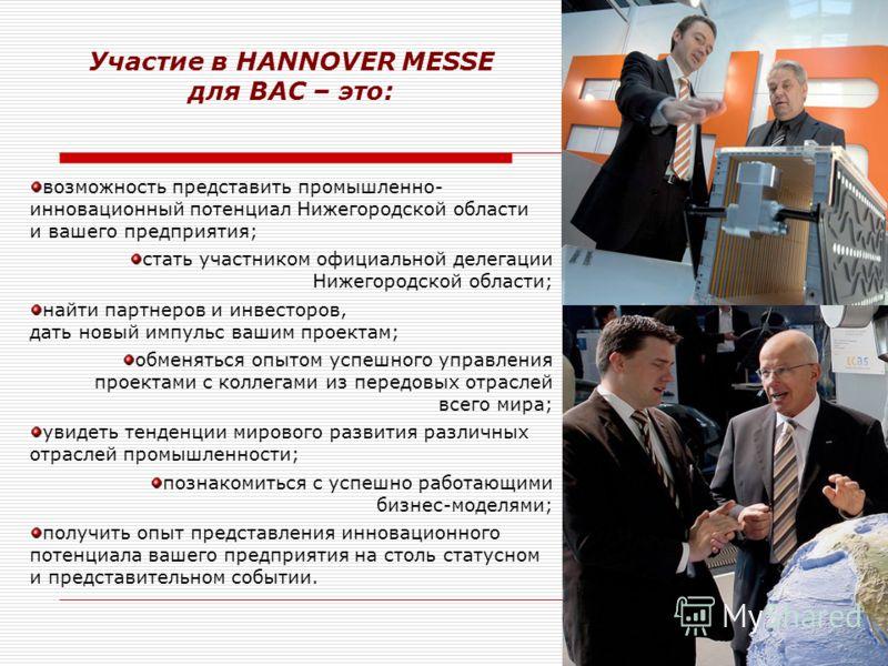возможность представить промышленно- инновационный потенциал Нижегородской области и вашего предприятия; стать участником официальной делегации Нижегородской области; найти партнеров и инвесторов, дать новый импульс вашим проектам; обменяться опытом