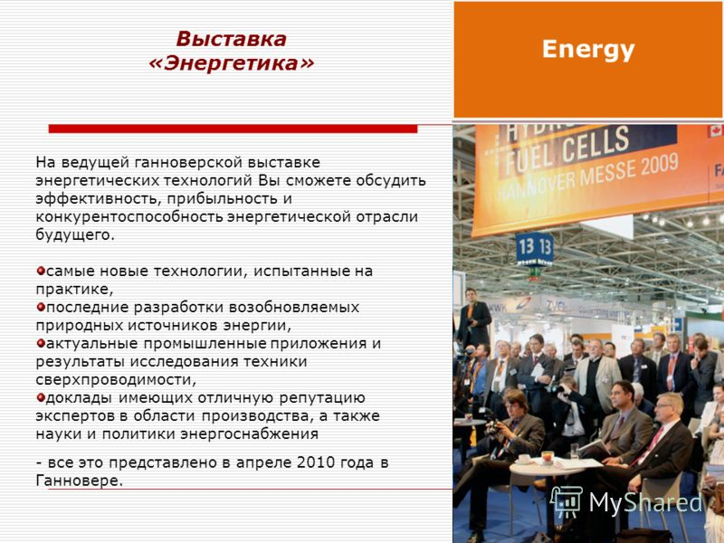 На ведущей ганноверской выставке энергетических технологий Вы сможете обсудить эффективность, прибыльность и конкурентоспособность энергетической отрасли будущего. самые новые технологии, испытанные на практике, последние разработки возобновляемых пр