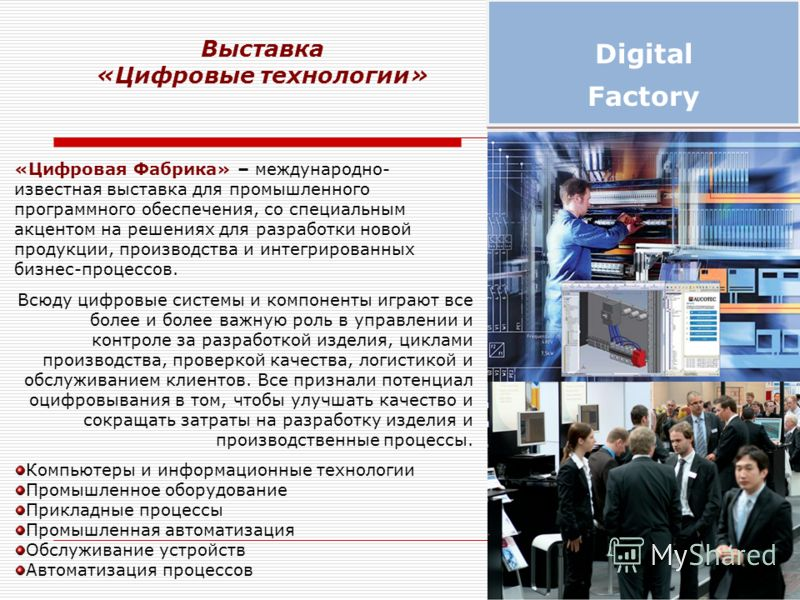 «Цифровая Фабрика» – международно- известная выставка для промышленного программного обеспечения, со специальным акцентом на решениях для разработки новой продукции, производства и интегрированных бизнес-процессов. Всюду цифровые системы и компоненты