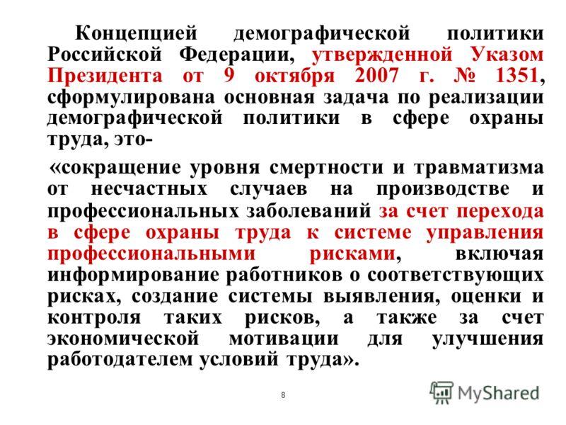 8 Концепцией демографической политики Российской Федерации, утвержденной Указом Президента от 9 октября 2007 г. 1351, сформулирована основная задача по реализации демографической политики в сфере охраны труда, это- « сокращение уровня смертности и тр