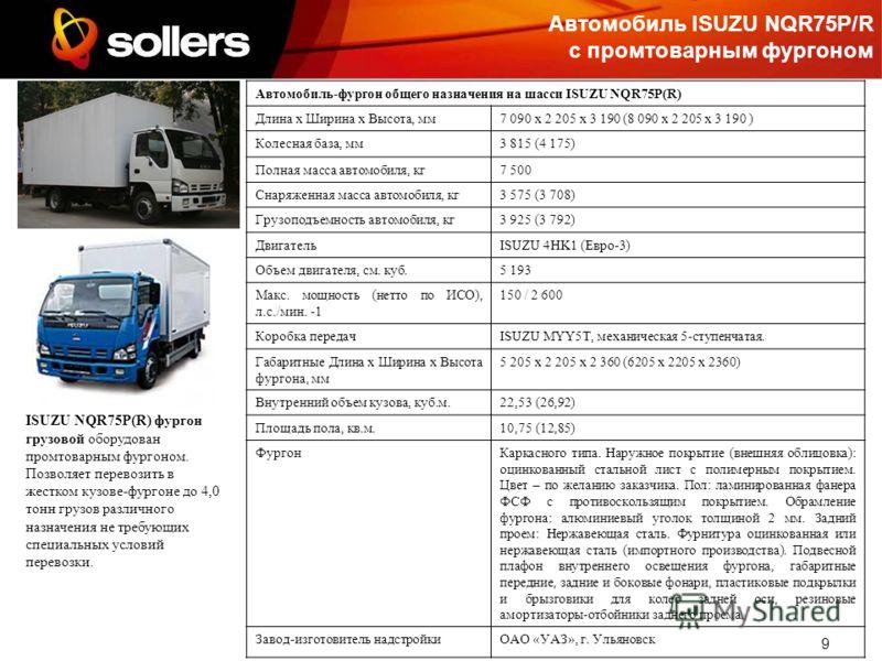 9 Автомобиль ISUZU NQR75P/R с промтоварным фургоном Автомобиль-фургон общего назначения на шасси ISUZU NQR75P(R) Длина х Ширина х Высота, мм 7 090 х 2 205 х 3 190 (8 090 х 2 205 х 3 190 ) Колесная база, мм3 815 (4 175) Полная масса автомобиля, кг7 50