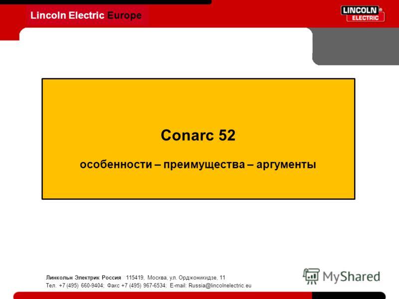 Lincoln Electric Europe Conarc 52 особенности – преимущества – аргументы Линкольн Электрик Россия 115419, Москва, ул. Орджоникидзе, 11 Тел. +7 (495) 660-9404; Факс +7 (495) 967-6534; E-mail: Russia@lincolnelectric.eu