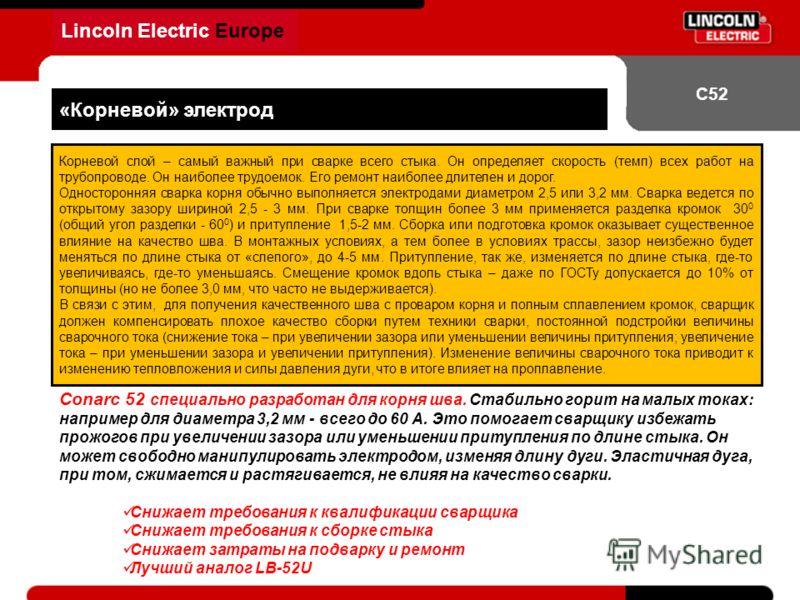 Lincoln Electric Europe С52 «Корневой» электрод Корневой слой – самый важный при сварке всего стыка. Он определяет скорость (темп) всех работ на трубопроводе. Он наиболее трудоемок. Его ремонт наиболее длителен и дорог. Односторонняя сварка корня обы