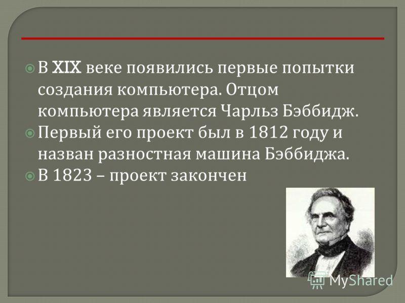 В XIX веке появились первые попытки создания компьютера. Отцом компьютера является Чарльз Бэббидж. Первый его проект был в 1812 году и назван разностная машина Бэббиджа. В 1823 – проект закончен