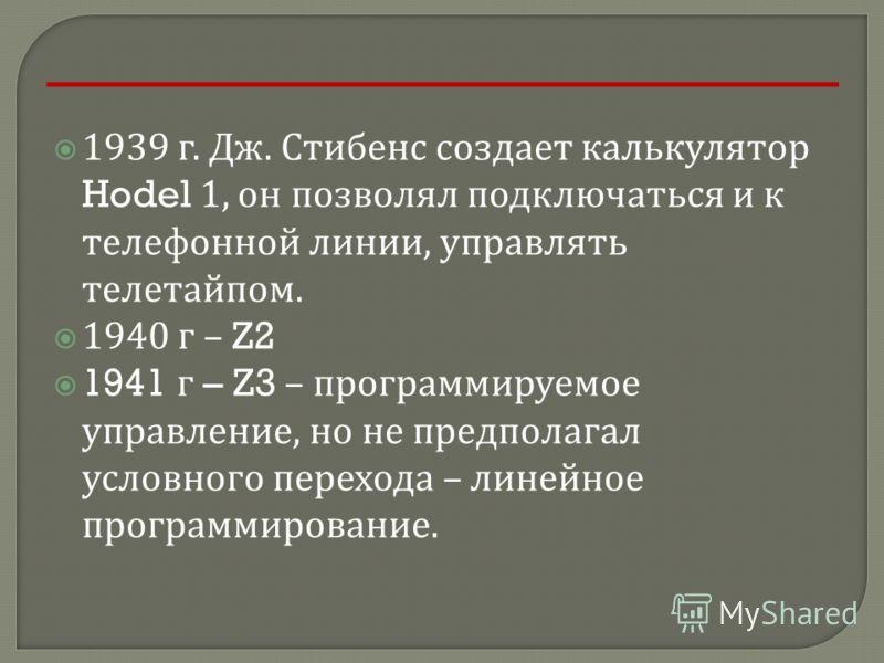 1939 г. Дж. Стибенс создает калькулятор Hodel 1, он позволял подключаться и к телефонной линии, управлять телетайпом. 1940 г – Z2 1941 г – Z3 – программируемое управление, но не предполагал условного перехода – линейное программирование.