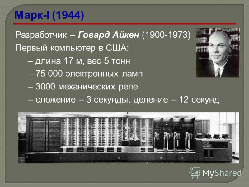 Разработчик – Говард Айкен (1900-1973) Первый компьютер в США: –длина 17 м, вес 5 тонн –75 000 электронных ламп –3000 механических реле –сложение – 3 секунды, деление – 12 секунд Марк-I (1944)