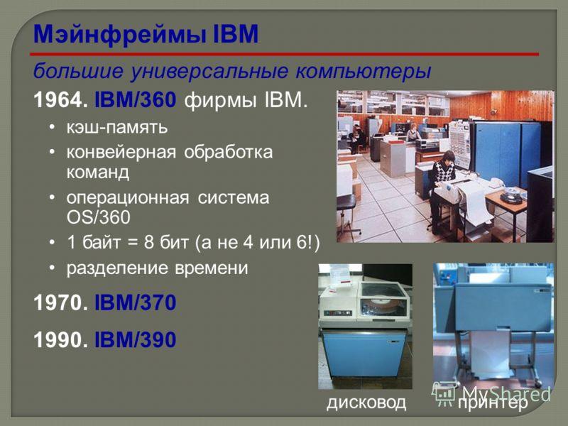 большие универсальные компьютеры 1964. IBM/360 фирмы IBM. кэш-память конвейерная обработка команд операционная система OS/360 1 байт = 8 бит (а не 4 или 6!) разделение времени 1970. IBM/370 1990. IBM/390 дисководпринтер Мэйнфреймы IBM
