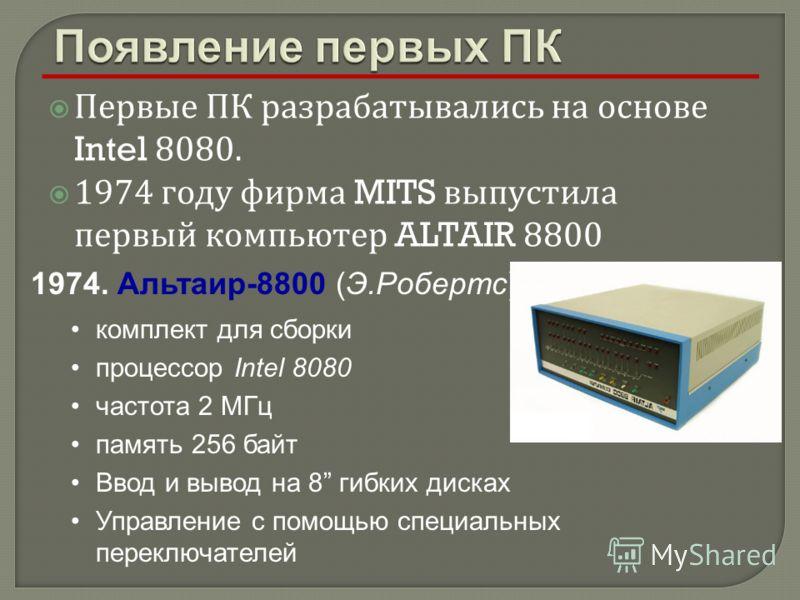 Первые ПК разрабатывались на основе Intel 8080. 1974 году фирма MITS выпустила первый компьютер ALTAIR 8800 1974. Альтаир-8800 (Э.Робертс) комплект для сборки процессор Intel 8080 частота 2 МГц память 256 байт Ввод и вывод на 8 гибких дисках Управлен