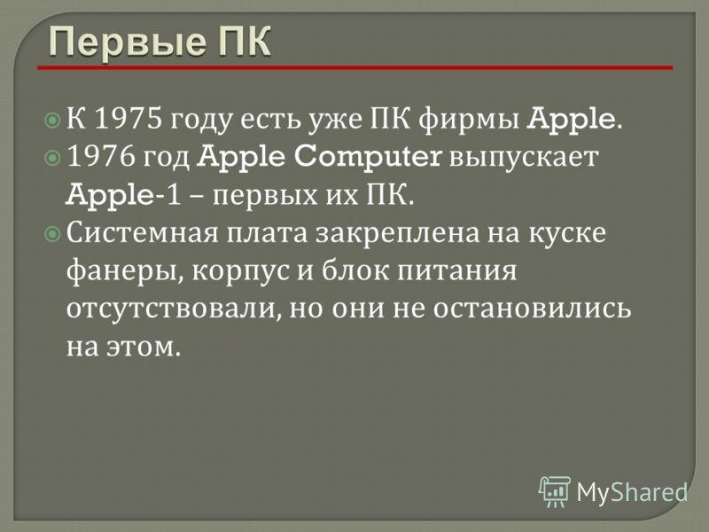 К 1975 году есть уже ПК фирмы Apple. 1976 год Apple Computer выпускает Apple-1 – первых их ПК. Системная плата закреплена на куске фанеры, корпус и блок питания отсутствовали, но они не остановились на этом.