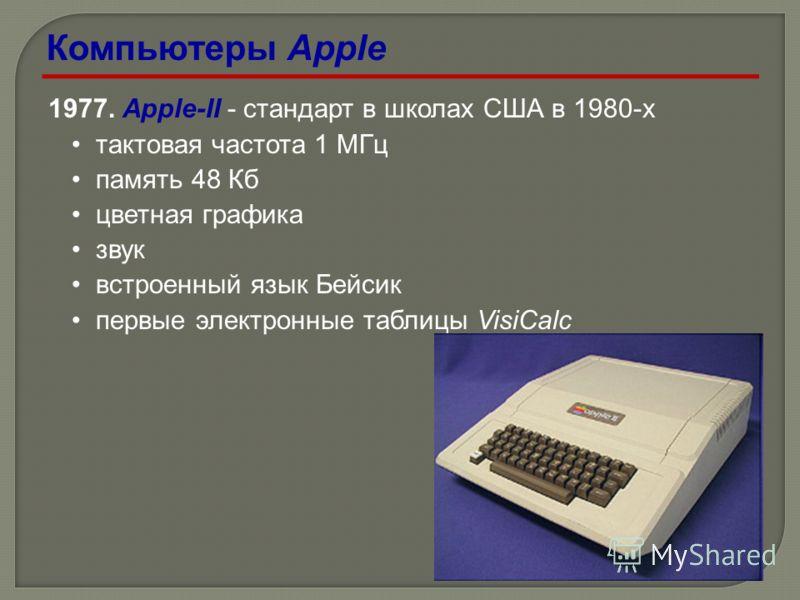 1977. Apple-II - стандарт в школах США в 1980-х тактовая частота 1 МГц память 48 Кб цветная графика звук встроенный язык Бейсик первые электронные таблицы VisiCalc Компьютеры Apple