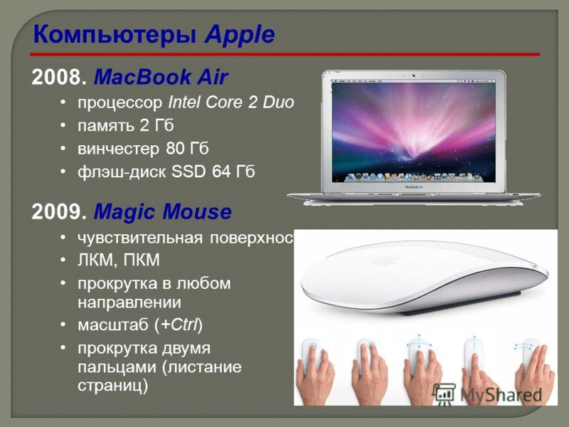 2008. MacBook Air процессор Intel Core 2 Duo память 2 Гб винчестер 80 Гб флэш-диск SSD 64 Гб 2009. Magic Mouse чувствительная поверхность ЛКМ, ПКМ прокрутка в любом направлении масштаб (+Ctrl) прокрутка двумя пальцами (листание страниц) Компьютеры Ap