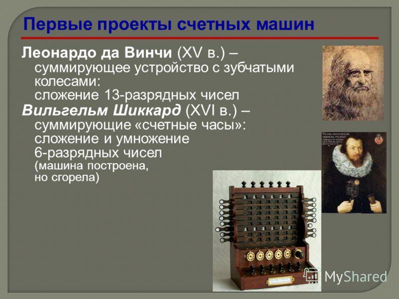 Леонардо да Винчи (XV в.) – суммирующее устройство с зубчатыми колесами: сложение 13-разрядных чисел Вильгельм Шиккард (XVI в.) – суммирующие «счетные часы»: сложение и умножение 6-разрядных чисел (машина построена, но сгорела) Первые проекты счетных
