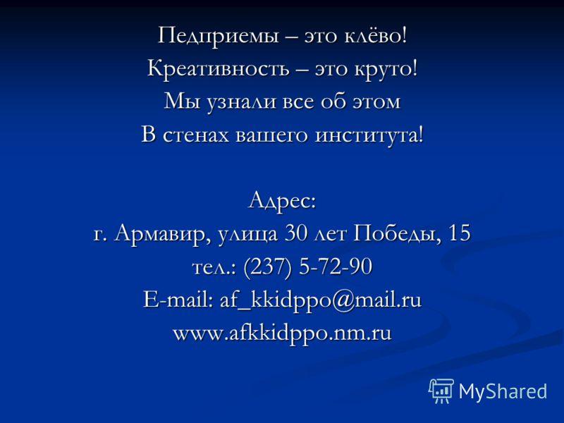 Педприемы – это клёво! Креативность – это круто! Мы узнали все об этом В стенах вашего института! Адрес: г. Армавир, улица 30 лет Победы, 15 тел.: (237) 5-72-90 E-mail: af_kkidppo@mail.ru www.afkkidppo.nm.ru