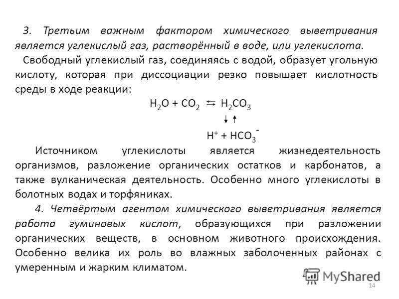 14 3. Третьим важным фактором химического выветривания является углекислый газ, растворённый в воде, или углекислота. Свободный углекислый газ, соединяясь с водой, образует угольную кислоту, которая при диссоциации резко повышает кислотность среды в