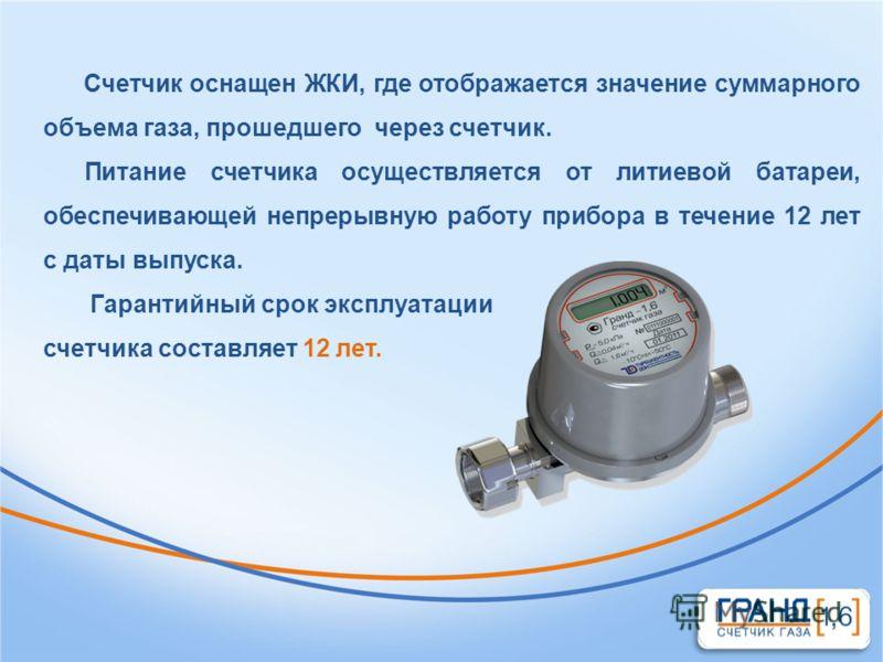 Счетчик оснащен ЖКИ, где отображается значение суммарного объема газа, прошедшего через счетчик. Питание счетчика осуществляется от литиевой батареи, обеспечивающей непрерывную работу прибора в течение 12 лет с даты выпуска. Гарантийный срок эксплуат