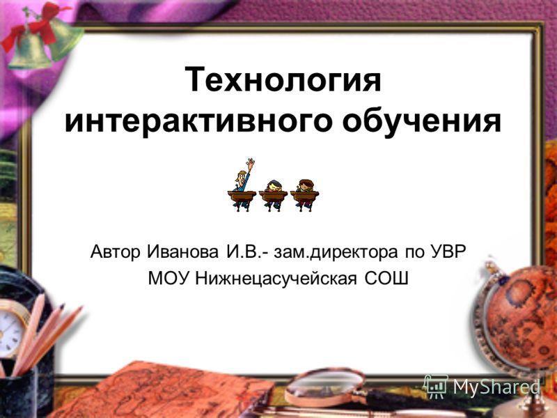 Технология интерактивного обучения Автор Иванова И.В.- зам.директора по УВР МОУ Нижнецасучейская СОШ