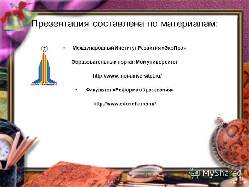 Презентация составлена по материалам: Международный Институт Развития «ЭкоПро» Образовательный портал Мой университет http://www.moi-universitet.ru/ Факультет «Реформа образования» http://www.edu-reforma.ru/