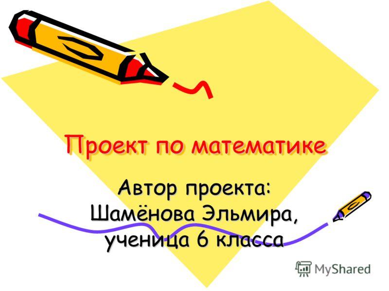 Проект по математике Автор проекта: Шамёнова Эльмира, ученица 6 класса