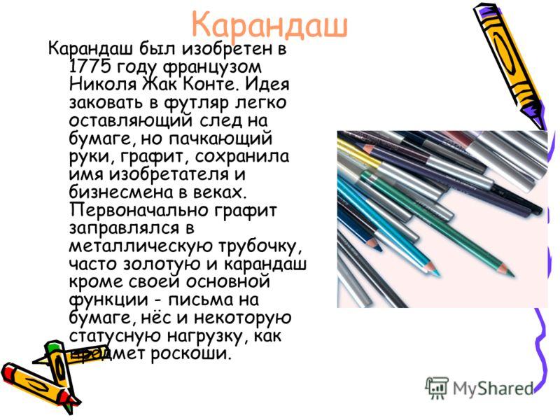 Карандаш Карандаш был изобретен в 1775 году французом Николя Жак Конте. Идея заковать в футляр легко оставляющий след на бумаге, но пачкающий руки, графит, сохранила имя изобретателя и бизнесмена в веках. Первоначально графит заправлялся в металличес