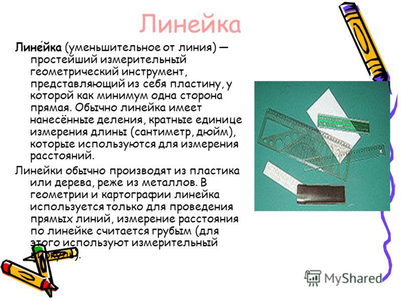 Линейка Линейка (уменьшительное от линия) простейший измерительный геометрический инструмент, представляющий из себя пластину, у которой как минимум одна сторона прямая. Обычно линейка имеет нанесённые деления, кратные единице измерения длины (сантим
