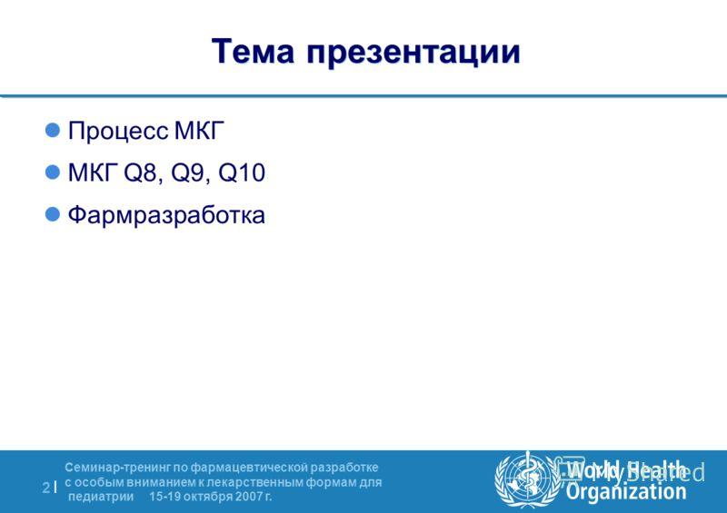 2 |2 | Семинар-тренинг по фармацевтической разработке с особым вниманием к лекарственным формам для педиатрии 15-19 октября 2007 г. Тема презентации Процесс МКГ МКГ Q8, Q9, Q10 Фармразработка