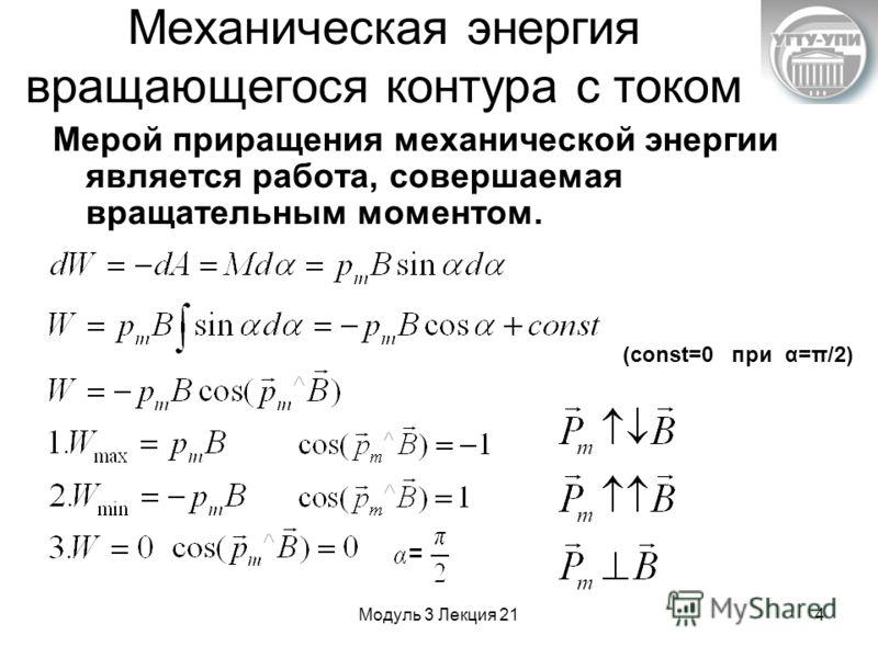 Модуль 3 Лекция 214 Механическая энергия вращающегося контура с током Мерой приращения механической энергии является работа, совершаемая вращательным моментом. (const=0 при α=π/2)