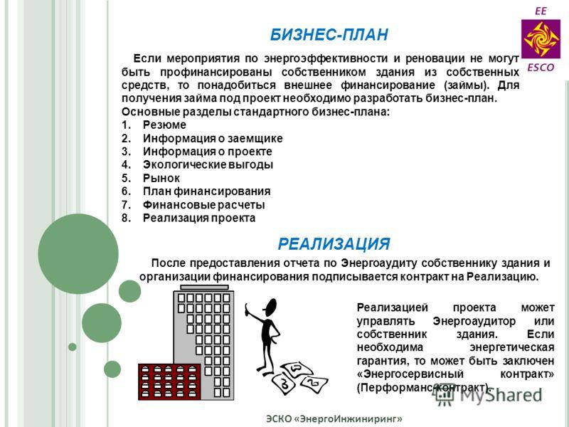 ЭСКО «ЭнергоИнжиниринг» Если мероприятия по энергоэффективности и реновации не могут быть профинансированы собственником здания из собственных средств, то понадобиться внешнее финансирование (займы). Для получения займа под проект необходимо разработ