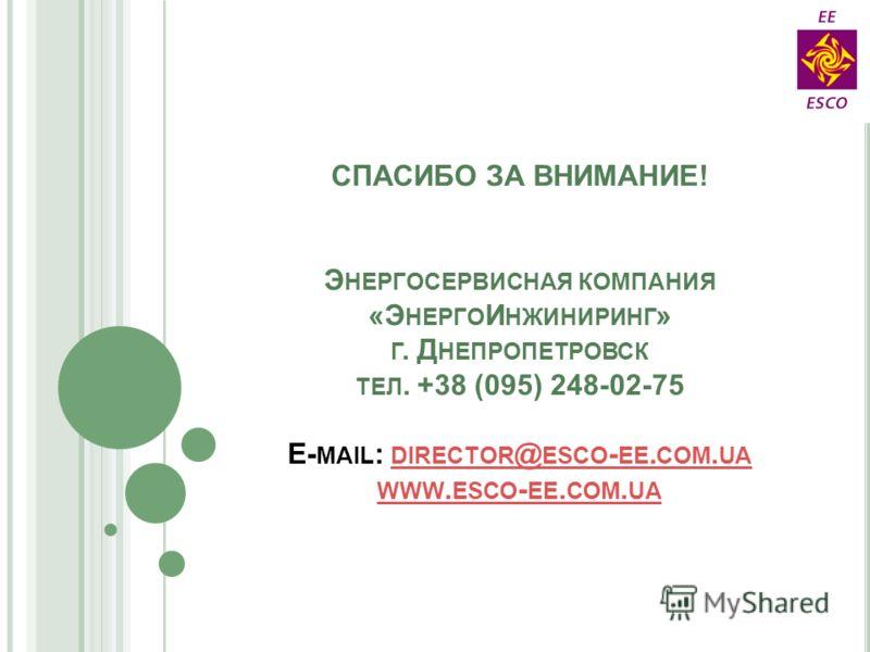 СПАСИБО ЗА ВНИМАНИЕ! Э НЕРГОСЕРВИСНАЯ КОМПАНИЯ «Э НЕРГО И НЖИНИРИНГ » Г. Д НЕПРОПЕТРОВСК ТЕЛ. +38 (095) 248-02-75 E- MAIL : DIRECTOR @ ESCO - EE. COM. UA WWW. ESCO - EE. COM. UA DIRECTOR @ ESCO - EE. COM. UA WWW. ESCO - EE. COM. UA