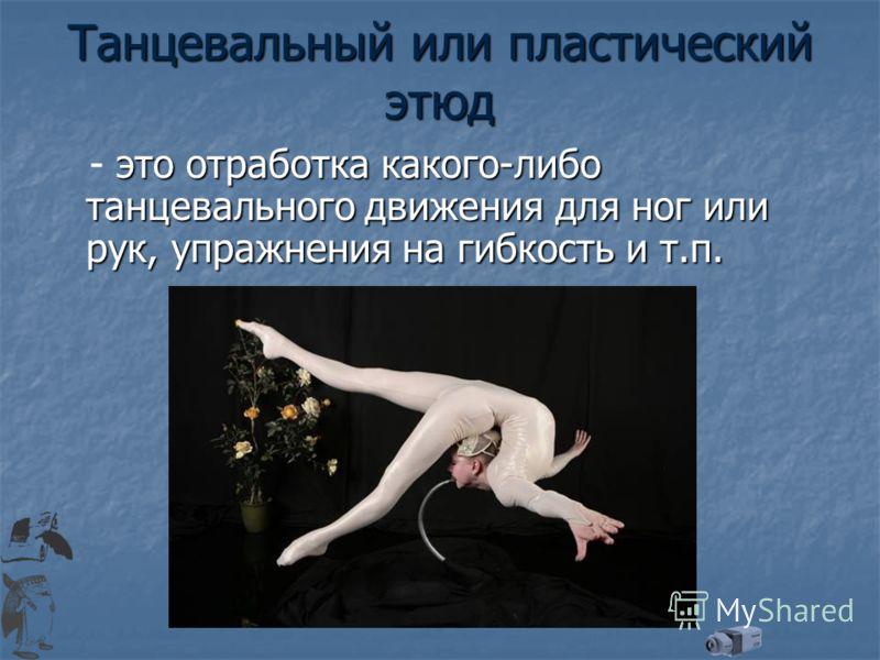 Танцевальный или пластический этюд это отработка какого-либо танцевального движения для ног или рук, упражнения на гибкость и т.п. - это отработка какого-либо танцевального движения для ног или рук, упражнения на гибкость и т.п.