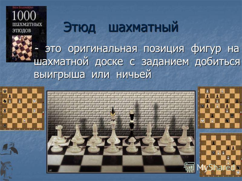 Этюд шахматный - это оригинальная позиция фигур на шахматной доске с заданием добиться выигрыша или ничьей - это оригинальная позиция фигур на шахматной доске с заданием добиться выигрыша или ничьей
