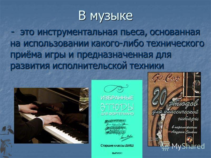 В музыке - это инструментальная пьеса, основанная на использовании какого-либо технического приёма игры и предназначенная для развития исполнительской техники - это инструментальная пьеса, основанная на использовании какого-либо технического приёма и