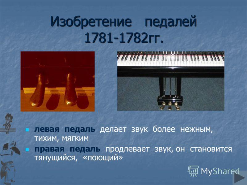 Изобретение педалей 1781-1782гг. левая педаль делает звук более нежным, тихим, мягким правая педаль продлевает звук, он становится тянущийся, «поющий»
