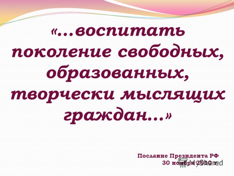 «…воспитать поколение свободных, образованных, творчески мыслящих граждан…» Послание Президента РФ 30 ноября 2010 г.