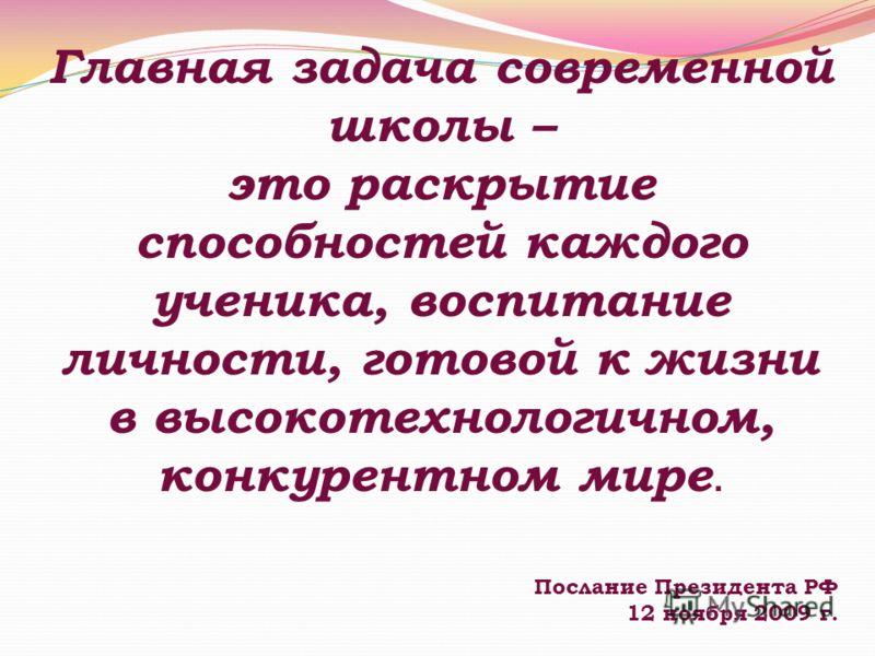 Главная задача современной школы – это раскрытие способностей каждого ученика, воспитание личности, готовой к жизни в высокотехнологичном, конкурентном мире. Послание Президента РФ 12 ноября 2009 г.