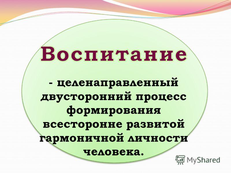 - целенаправленный двусторонний процесс формирования всесторонне развитой гармоничной личности человека.