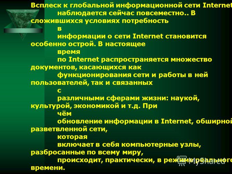 Всплеск к глобальной информационной сети Internet наблюдается сейчас повсеместно.. В сложившихся условиях потребность в информации о сети Internet становится особенно острой. В настоящее время по Internet распространяется множество документов, касающ