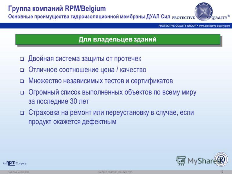 Dual Seal Membranes by David Chapman, 6th. June 2005 12 Группа компаний RPM/Belgium Основные преимущества гидроизоляционной мембраны ДУАЛ Сил Двойная система защиты от протечек Отличное соотношение цена / качество Множество независимых тестов и серти