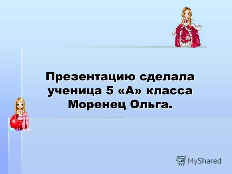 Презентацию сделала ученица 5 «А» класса Моренец Ольга.