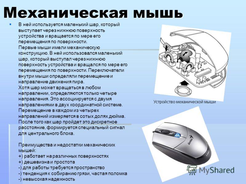 Механическая мышь В ней используется маленький шар, который выступает через нижнюю поверхность устройства и вращается по мере его перемещения по поверхности. Первые мыши имели механическую конструкцию. В ней использовался маленький шар, который высту