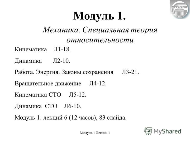 Модуль 1 Лекция 11 Модуль 1. Механика. Специальная теория относительности Кинематика Л1-18. Динамика Л2-10. Работа. Энергия. Законы сохранения Л3-21. Вращательное движение Л4-12. Кинематика СТО Л5-12. Динамика СТО Л6-10. Модуль 1: лекций 6 (12 часов)