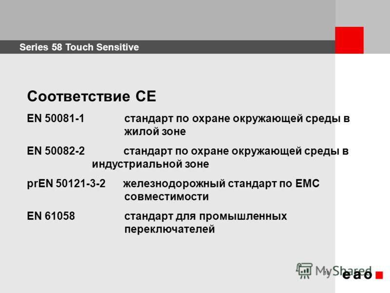 Series 58 Touch Sensitive 10 Соответствие СЕ EN 50081-1 стандарт по охране окружающей среды в жилой зоне EN 50082-2 стандарт по охране окружающей среды в индустриальной зоне prEN 50121-3-2 железнодорожный стандарт по EMC совместимости EN 61058 станда