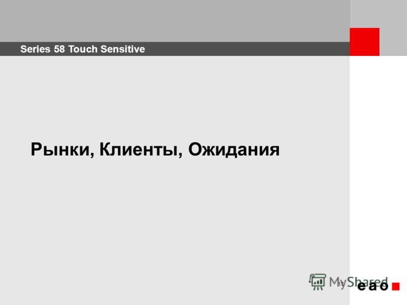Series 58 Touch Sensitive 17 Рынки, Клиенты, Ожидания